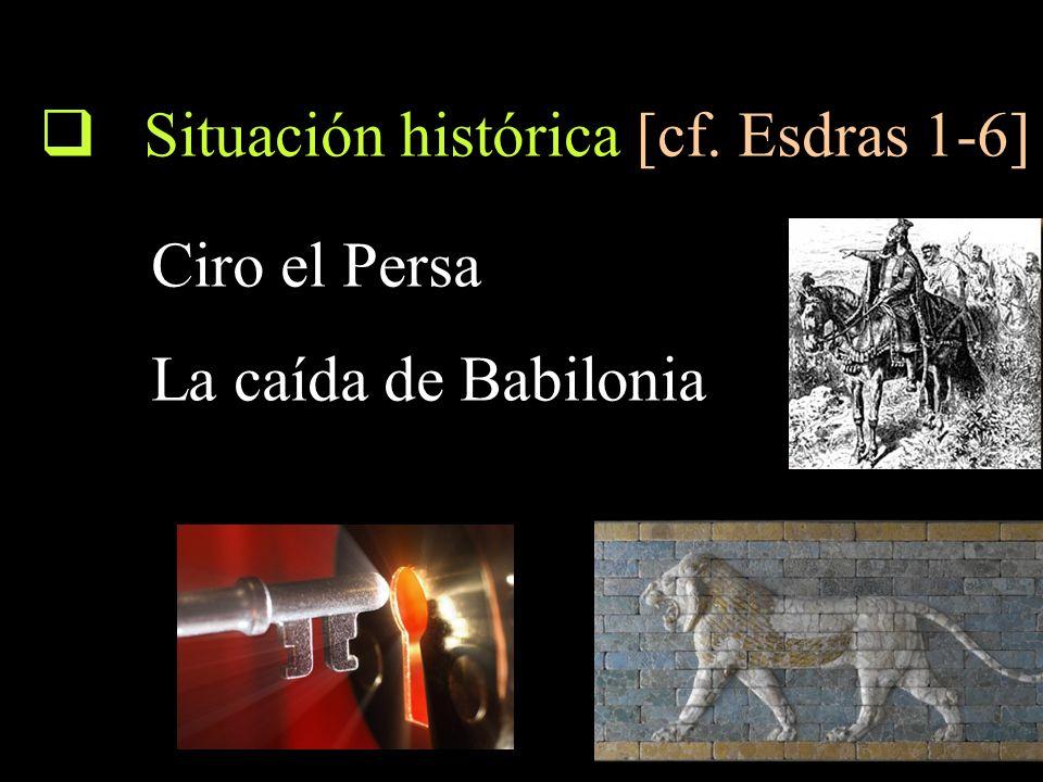 Situación histórica [cf. Esdras 1-6] Ciro el Persa